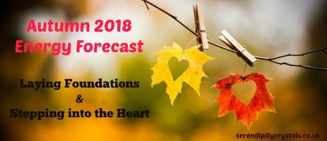Autumn Energy Report 2018 ~ Laying Foundations & Stepping into our Heart